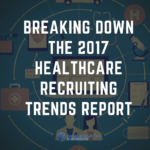Breaking Down the 2017 Healthcare Recruiting Trends Report