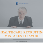 The Top 3 Healthcare Recruiting Mistakes to Avoid