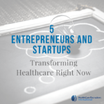 Entrepreneurs and Startups are Transforming Healthcare Right Now