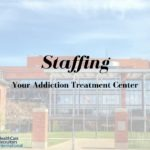 Staffing Your Addiction Treatment Business: Expert Tips and Guidelines