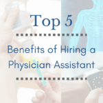 The Top 5 Benefits of Hiring a Physician Assistant