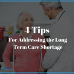 4 Tips for Addressing the Long Term Care Workforce Shortage